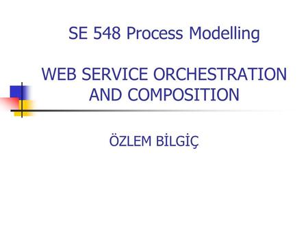 SE 548 Process Modelling WEB SERVICE ORCHESTRATION AND COMPOSITION ÖZLEM BİLGİÇ.