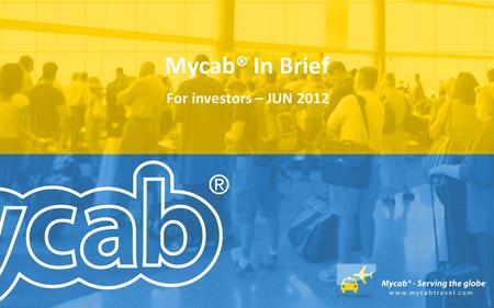 Mycab® In Brief For investors – JUN 2012. Mycab® In Brief Mycab is operating the business domain of global travel industry. Mycab business idea is to.