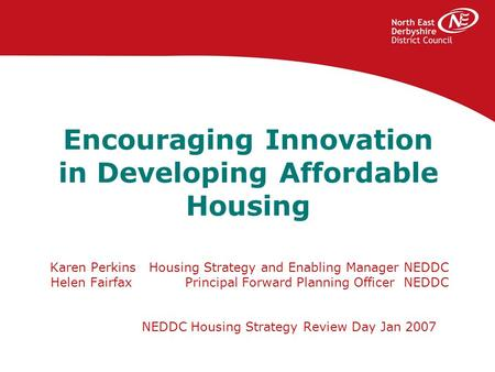 Encouraging Innovation in Developing Affordable Housing Karen Perkins Housing Strategy and Enabling Manager NEDDC Helen Fairfax Principal Forward Planning.