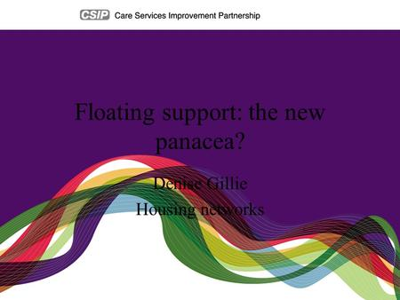 Floating support: the new panacea? Denise Gillie Housing networks.