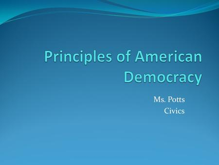 Ms. Potts Civics. Abraham Lincoln - government of the people, by the people, for the people a. power of government comes from the people b. Americans.