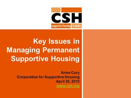 Key Issues in Managing Permanent Supportive Housing Anne Cory Corporation for Supportive Housing April 30, 2010 www.csh.org www.csh.org.