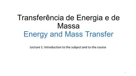 Transferência de Energia e de Massa Energy and Mass Transfer Lecture 1: Introduction to the subject and to the course 1.
