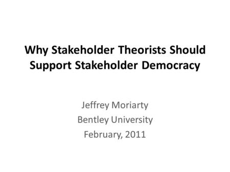 Why Stakeholder Theorists Should Support Stakeholder Democracy Jeffrey Moriarty Bentley University February, 2011.