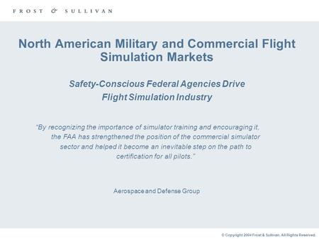 © Copyright 2004 Frost & Sullivan. All Rights Reserved. North American Military and Commercial Flight Simulation Markets Safety-Conscious Federal Agencies.
