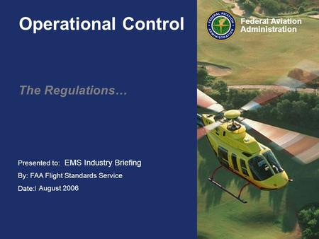 Presented to: HAI FIRC By: FAA Flight Standards Service Date:February 2006 Federal Aviation Administration Operational Control The Regulations… EMS Industry.