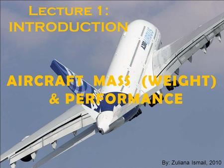 Zuliana-July-20101 Lecture 1: INTRODUCTION AIRCRAFT MASS (WEIGHT) & PERFORMANCE By: Zuliana Ismail, 2010.