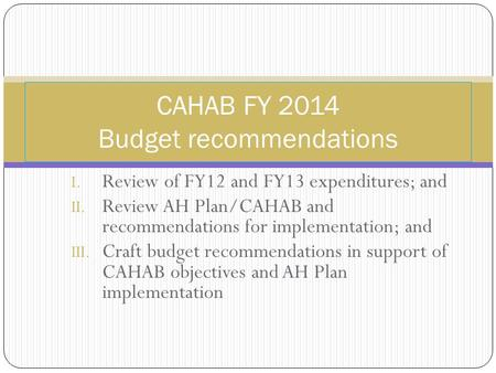 I. Review of FY12 and FY13 expenditures; and II. Review AH Plan/CAHAB and recommendations for implementation; and III. Craft budget recommendations in.