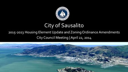 City of Sausalito 2015-2023 Housing Element Update and Zoning Ordinance Amendments City Council Meeting | April 22, 2014.