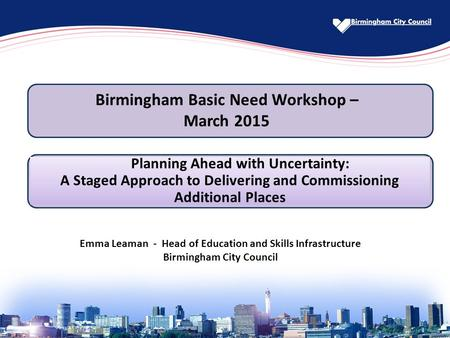 Emma Leaman - Head of Education and Skills Infrastructure Birmingham City Council Planning Ahead with Uncertainty: A Staged Approach to Delivering and.
