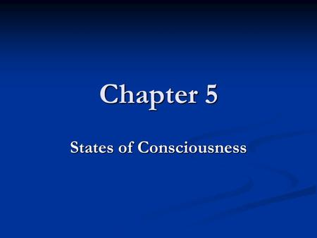 Chapter 5 States of Consciousness. Chapter 5 Overview Understanding Consciousness Understanding Consciousness Different states of consciousness Different.
