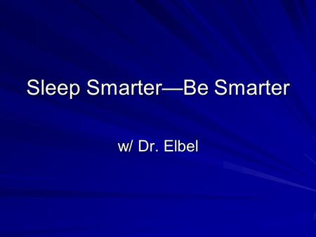 Sleep Smarter—Be Smarter w/ Dr. Elbel. Can a night owl become a morning lark? Changing sleep patterns and improving the sleep quality.