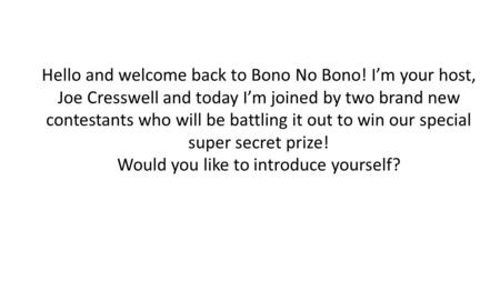 Hello and welcome back to Bono No Bono! I'm your host, Joe Cresswell and today I'm joined by two brand new contestants who will be battling it out to win.