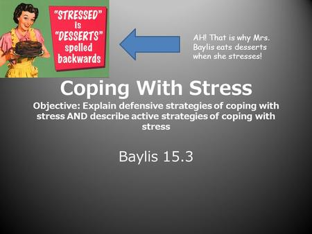 Coping With Stress Objective: Explain defensive strategies of coping with stress AND describe active strategies of coping with stress Baylis 15.3 AH! That.