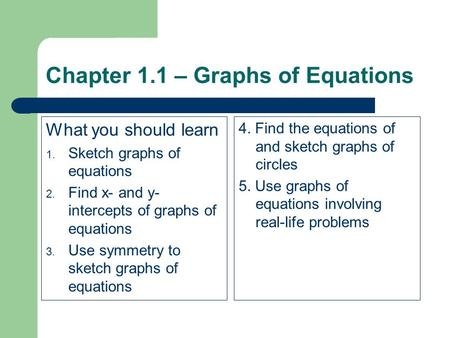 Chapter 1.1 – Graphs of Equations What you should learn 1. Sketch graphs of equations 2. Find x- and y- intercepts of graphs of equations 3. Use symmetry.