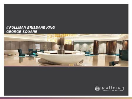 // PULLMAN BRISBANE KING GEORGE SQUARE. // THE PULLMAN BRAND // Pullman is the upscale international hotel brand of Accor, the world's leading hotel operator,