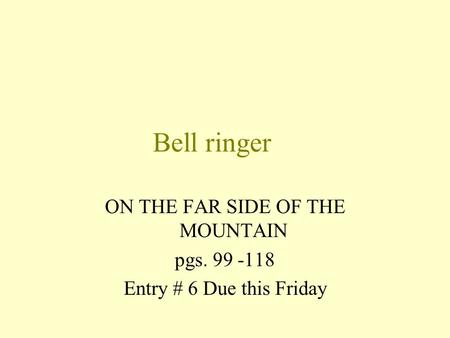 Bell ringer ON THE FAR SIDE OF THE MOUNTAIN pgs. 99 -118 Entry # 6 Due this Friday.