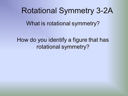 Rotational Symmetry 3-2A What is rotational symmetry? How do you identify a figure that has rotational symmetry?