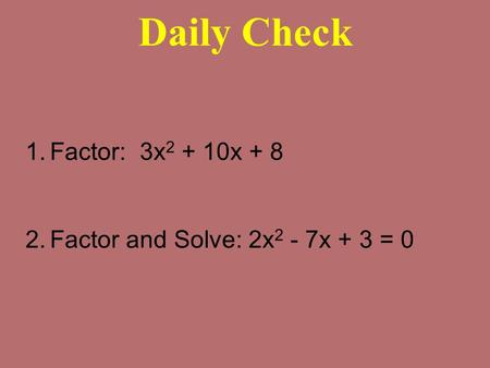 Daily Check 1.Factor: 3x 2 + 10x + 8 2.Factor and Solve: 2x 2 - 7x + 3 = 0.