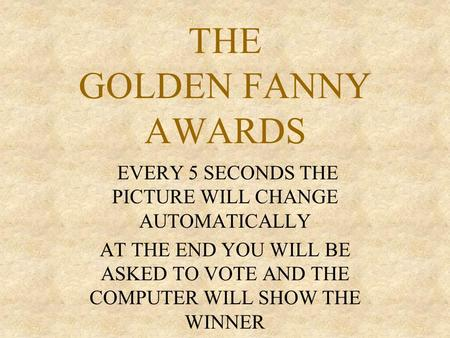 THE GOLDEN FANNY AWARDS EVERY 5 SECONDS THE PICTURE WILL CHANGE AUTOMATICALLY AT THE END YOU WILL BE ASKED TO VOTE AND THE COMPUTER WILL SHOW THE WINNER.