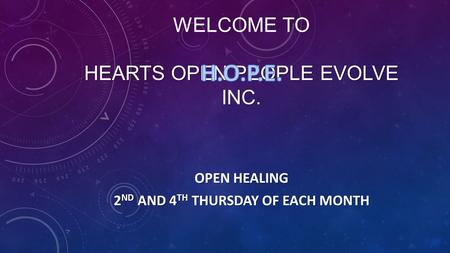HEARTS OPEN PEOPLE EVOLVE INC. WELCOME TO HEARTS OPEN PEOPLE EVOLVE INC. OPEN HEALING 2 ND AND 4 TH THURSDAY OF EACH MONTH.
