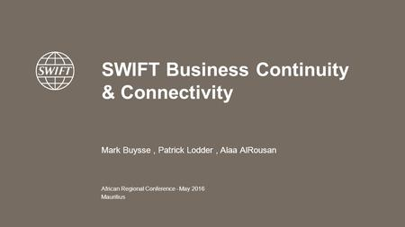 SWIFT Business Continuity & Connectivity African Regional Conference - May 2016 Mauritius Mark Buysse, Patrick Lodder, Alaa AlRousan.