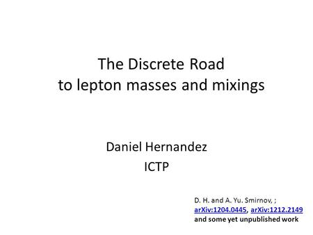 The Discrete Road to lepton masses and mixings Daniel Hernandez ICTP D. H. and A. Yu. Smirnov, ; arXiv:1204.0445arXiv:1204.0445, arXiv:1212.2149arXiv:1212.2149.