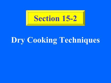 Dry Cooking Techniques Section 15-2 ©2002 Glencoe/McGraw-Hill, Culinary Essentials Baking & Roasting Baking: Dry heat in a closed environment; no fat.