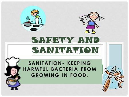 SANITATION- KEEPING HARMFUL BACTERIA FROM GROWING IN FOOD. SAFETY AND SANITATION.