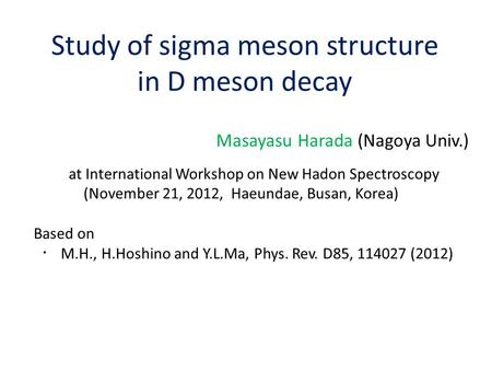 Study of sigma meson structure in D meson decay Masayasu Harada (Nagoya Univ.) at International Workshop on New Hadon Spectroscopy (November 21, 2012,