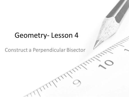 Geometry- Lesson 4 Construct a Perpendicular Bisector.