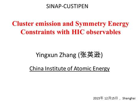 Cluster emission and Symmetry Energy Constraints with HIC observables Yingxun Zhang ( 张英逊 ) 2015 年 12 月 15 日, Shanghai China Institute of Atomic Energy.
