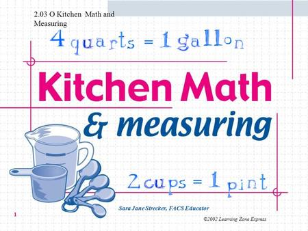 ©2002 Learning Zone Express 1 = = Sara Jane Strecker, FACS Educator 2.03 O Kitchen Math and Measuring.