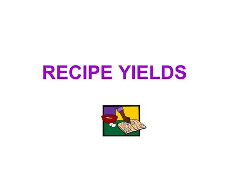 RECIPE YIELDS. Increasing (+) and Decreasing (-) Recipe Yields When changes are made to the recipe yield and ingredients, it is usually necessary to make.