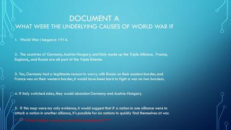 DOCUMENT A WHAT WERE THE UNDERLYING CAUSES OF WORLD WAR I? 1. World War I began in 1914. 2. The countries of Germany, Austria-Hungary, and Italy made up.