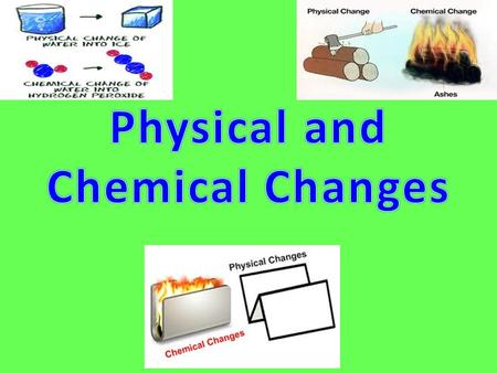 What is a physical change? A change that alters the form of an object without changing what type of matter it is.