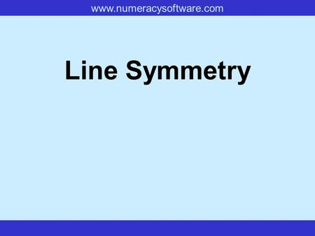 Www.numeracysoftware.com Line Symmetry. www.numeracysoftware.com Line Symmetry If a shape can be folded in half so that one half fits exactly on top of.