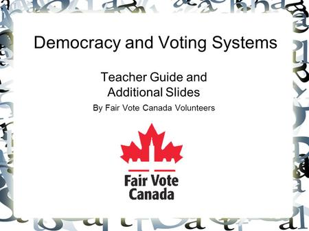 Democracy and Voting Systems Teacher Guide and Additional Slides By Fair Vote Canada Volunteers.