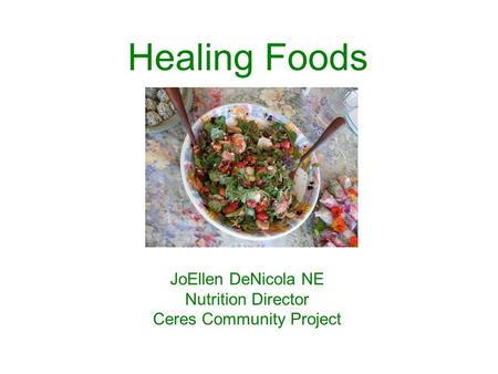 Healing Foods JoEllen DeNicola NE Nutrition Director Ceres Community Project.