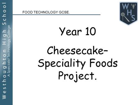 Year 10 Cheesecake– Speciality Foods Project. FOOD TECHNOLOGY GCSE.