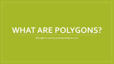 WHAT ARE POLYGONS? Brought to you by powerpointpros.com.