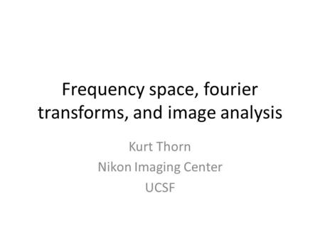 Frequency space, fourier transforms, and image analysis Kurt Thorn Nikon Imaging Center UCSF.