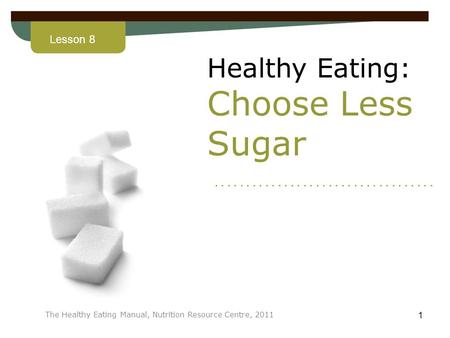 Lesson 8 The Healthy Eating Manual, Nutrition Resource Centre, 2011 1 Healthy Eating: Choose Less Sugar...................................
