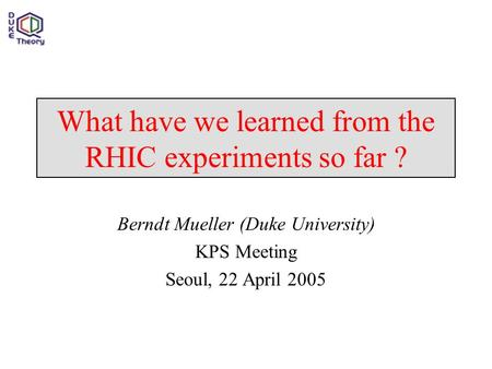 What have we learned from the RHIC experiments so far ? Berndt Mueller (Duke University) KPS Meeting Seoul, 22 April 2005.