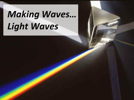 "Making Waves… Light Waves. What do we Know? What things do you know about ""Light"" all ready? What can you tell me about the properties of light?"