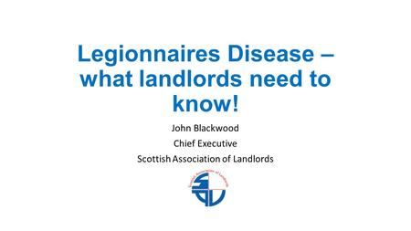 Legionnaires Disease – what landlords need to know! John Blackwood Chief Executive Scottish Association of Landlords.