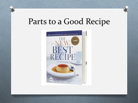 Parts to a Good Recipe. Important Parts to a Good Recipe 1. Title 2. Ingredients 3. Directions 4. Cooking Temperature (if applicable) 5. Cooking Time.
