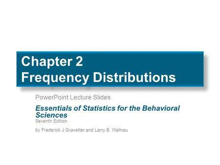 Chapter 2 Frequency Distributions PowerPoint Lecture Slides Essentials of Statistics for the Behavioral Sciences Seventh Edition by Frederick J Gravetter.