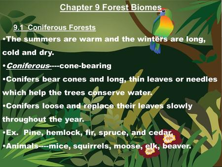 Chapter 9 Forest Biomes 9.1 Coniferous Forests The summers are warm and the winters are long, cold and dry. Coniferous----cone-bearing Conifers bear cones.