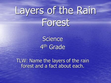 Layers of the Rain Forest Science 4 th Grade TLW: Name the layers of the rain forest and a fact about each.